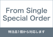 From Single Special Order 特注品1個から対応します